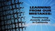 Learning From Our Mistakes: Tranforming Juvenile Justice in California